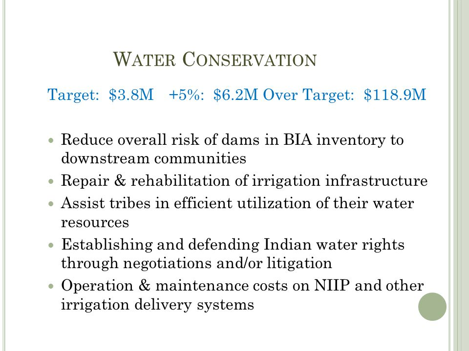 W ATER C ONSERVATION Target: $3.8M+5%: $6.2MOver Target: $118.9M Reduce overall risk of dams in BIA inventory to downstream communities Repair & rehabilitation of irrigation infrastructure Assist tribes in efficient utilization of their water resources Establishing and defending Indian water rights through negotiations and/or litigation Operation & maintenance costs on NIIP and other irrigation delivery systems