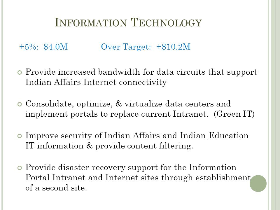 I NFORMATION T ECHNOLOGY +5%: $4.0MOver Target: +$10.2M Provide increased bandwidth for data circuits that support Indian Affairs Internet connectivity Consolidate, optimize, & virtualize data centers and implement portals to replace current Intranet.