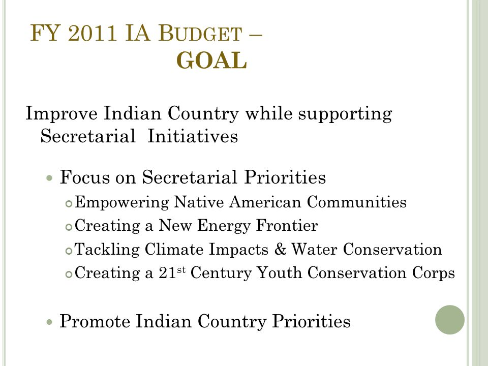 FY 2011 IA B UDGET – GOAL Improve Indian Country while supporting Secretarial Initiatives Focus on Secretarial Priorities Empowering Native American Communities Creating a New Energy Frontier Tackling Climate Impacts & Water Conservation Creating a 21 st Century Youth Conservation Corps Promote Indian Country Priorities