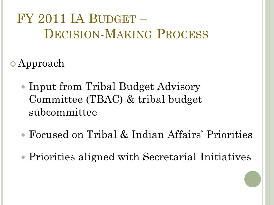 FY 2011 IA B UDGET – D ECISION -M AKING P ROCESS Approach Input from Tribal Budget Advisory Committee (TBAC) & tribal budget subcommittee Focused on Tribal & Indian Affairs' Priorities Priorities aligned with Secretarial Initiatives