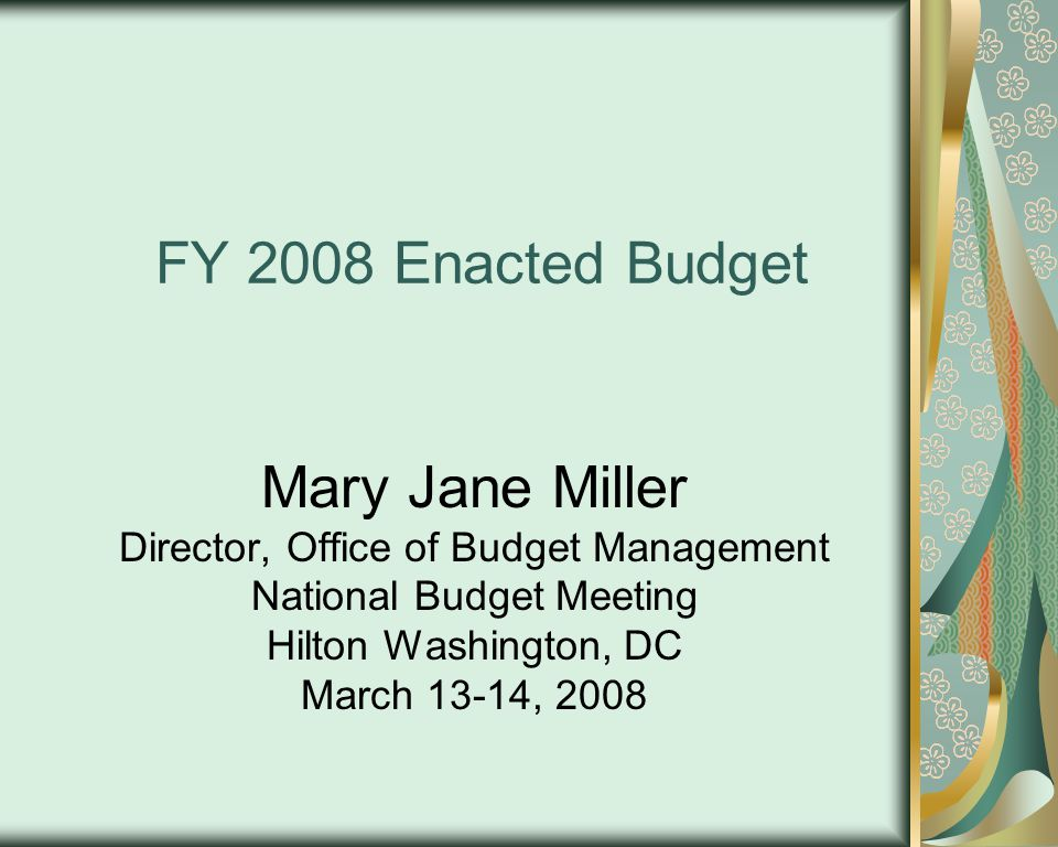 FY 2008 Enacted Budget Mary Jane Miller Director, Office of Budget Management National Budget Meeting Hilton Washington, DC March 13-14, 2008