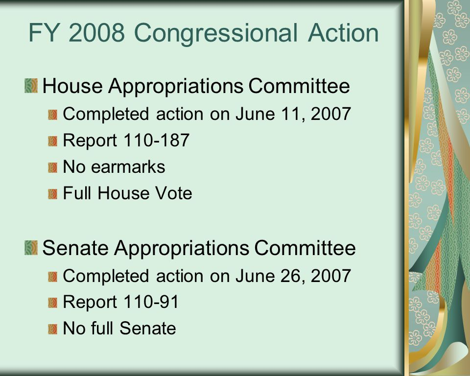 FY 2008 Congressional Action House Appropriations Committee Completed action on June 11, 2007 Report 110-187 No earmarks Full House Vote Senate Appropriations Committee Completed action on June 26, 2007 Report 110-91 No full Senate