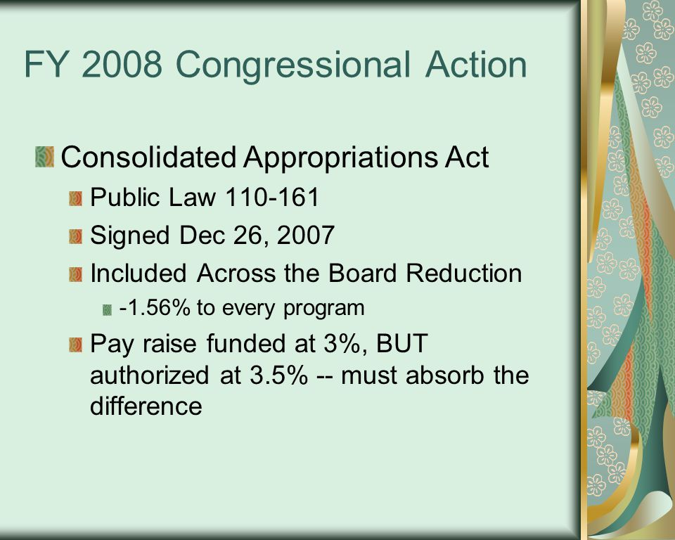FY 2008 Congressional Action Consolidated Appropriations Act Public Law 110-161 Signed Dec 26, 2007 Included Across the Board Reduction -1.56% to every program Pay raise funded at 3%, BUT authorized at 3.5% -- must absorb the difference