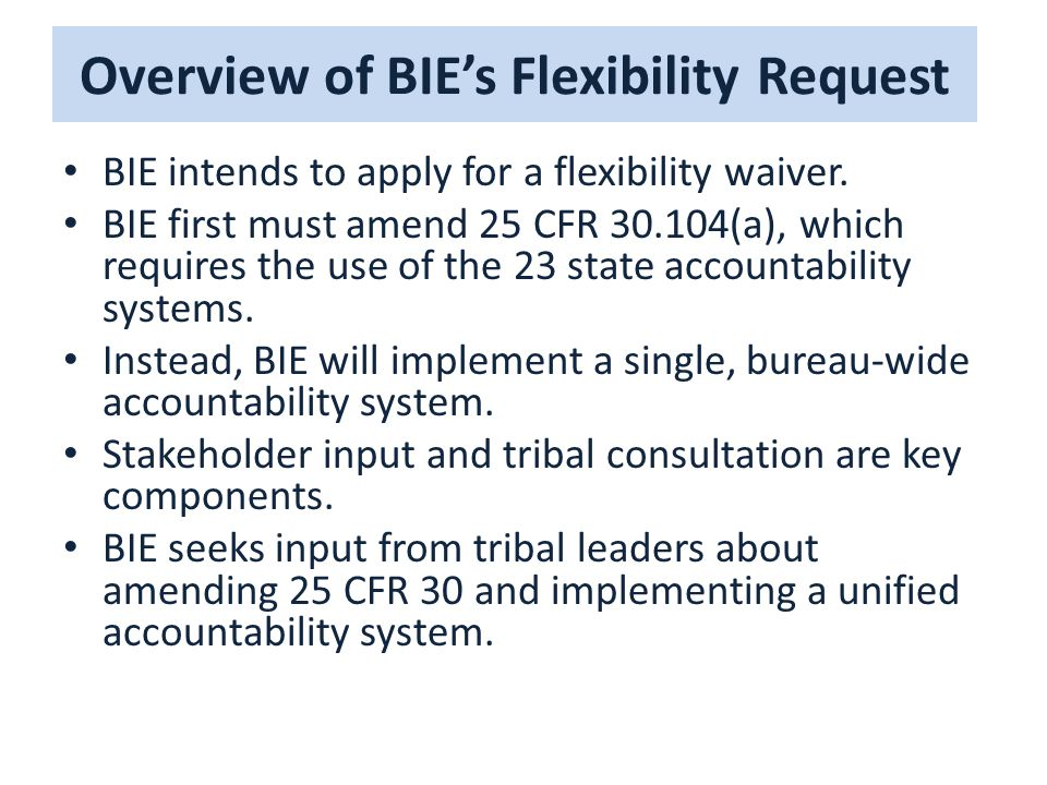 Overview of BIE's Flexibility Request BIE intends to apply for a flexibility waiver. BIE first must amend 25 CFR 30.104(a), which requires the use of