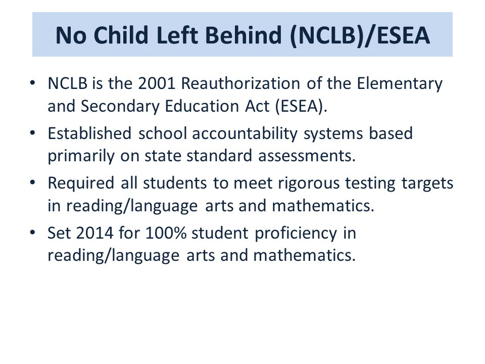 No Child Left Behind (NCLB)/ESEA NCLB is the 2001 Reauthorization of the Elementary and Secondary Education Act (ESEA).