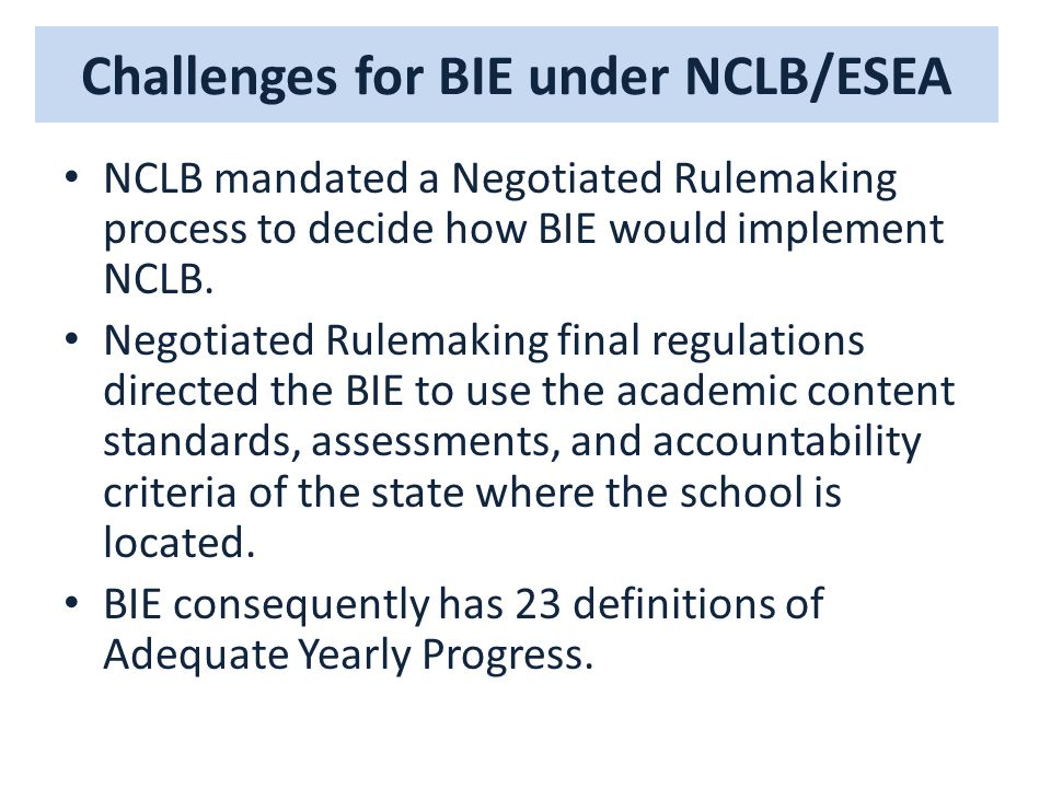 Challenges for BIE under NCLB/ESEA NCLB mandated a Negotiated Rulemaking process to decide how BIE would implement NCLB.