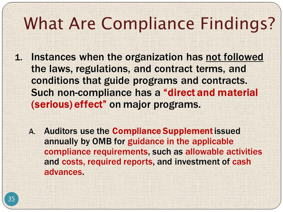 What Are Compliance Findings? 35 1. Instances when the organization has not followed the laws, regulations, and contract terms, and conditions that gu