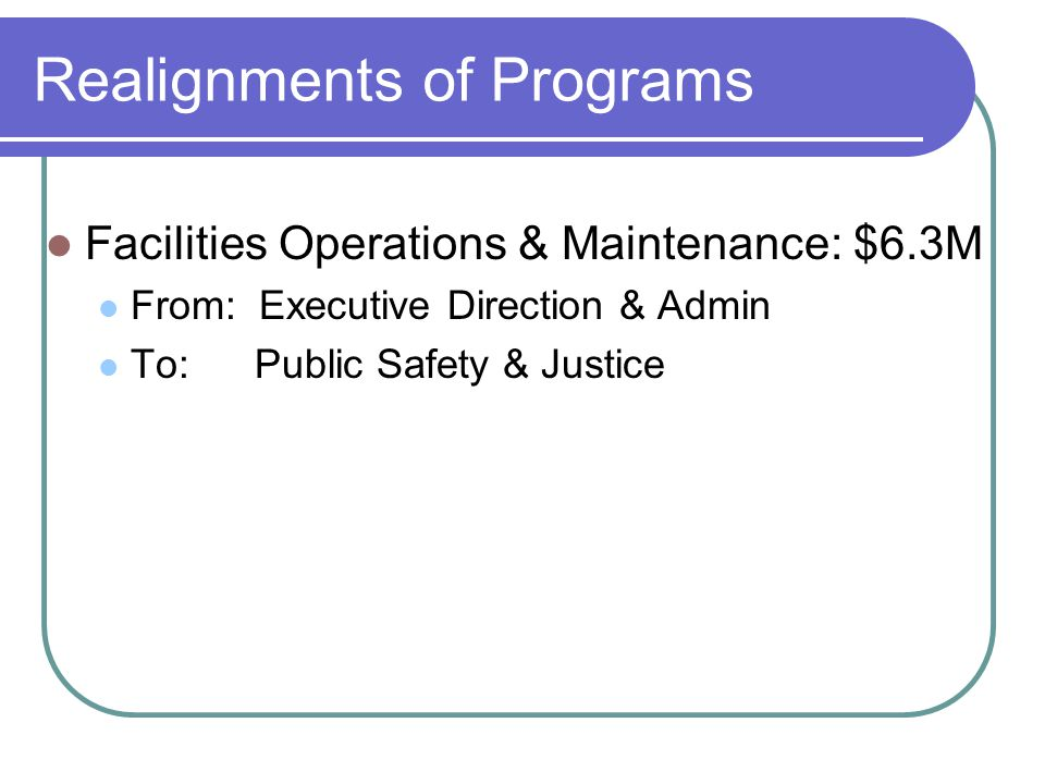 Realignments of Programs Facilities Operations & Maintenance: $6.3M From: Executive Direction & Admin To: Public Safety & Justice