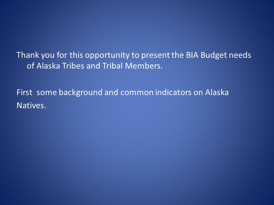 Thank you for this opportunity to present the BIA Budget needs of Alaska Tribes and Tribal Members. First some background and common indicators on Ala