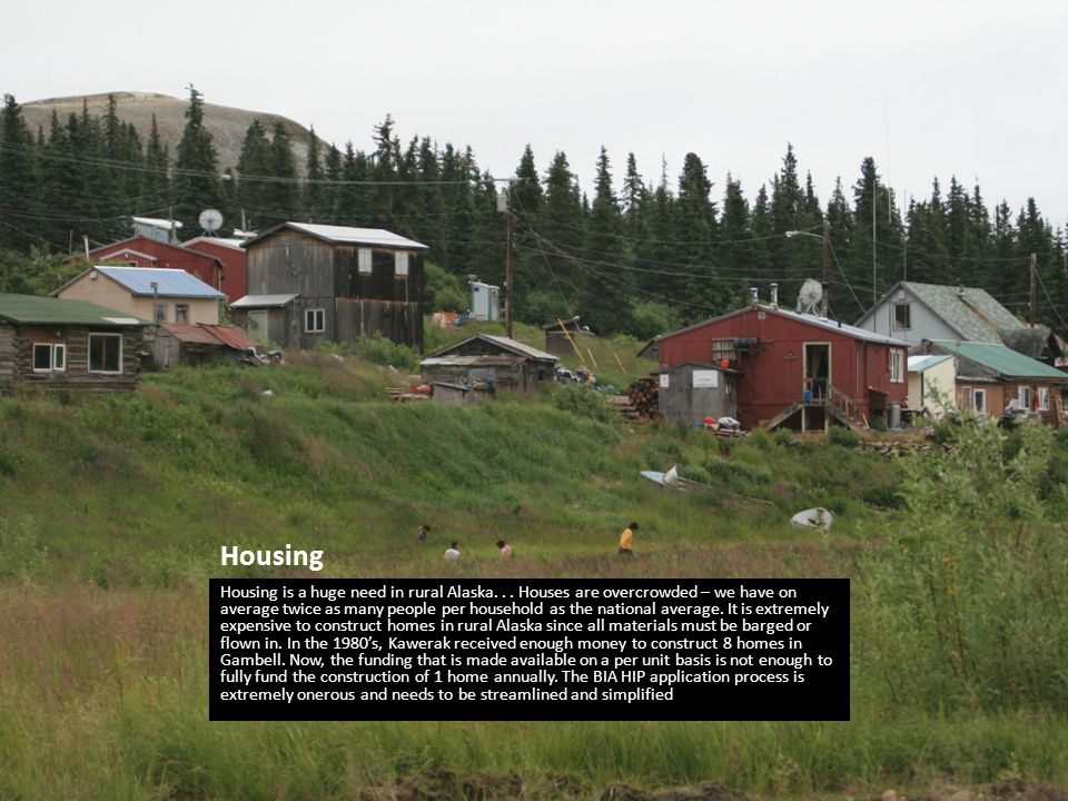 Housing Housing is a huge need in rural Alaska... Houses are overcrowded – we have on average twice as many people per household as the national avera