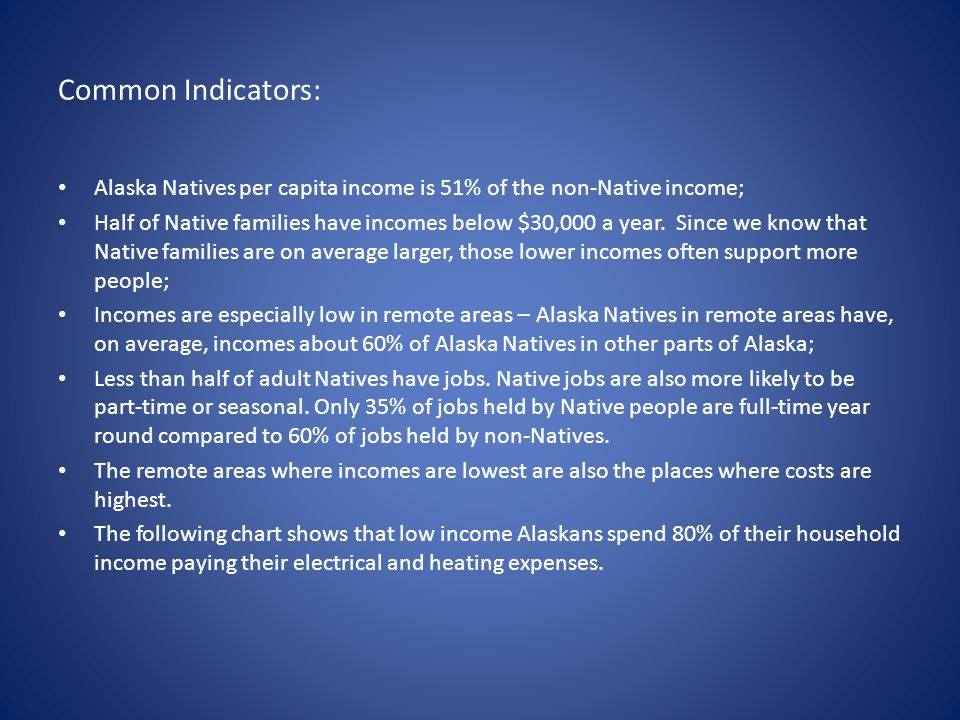 Common Indicators: Alaska Natives per capita income is 51% of the non-Native income; Half of Native families have incomes below $30,000 a year. Since