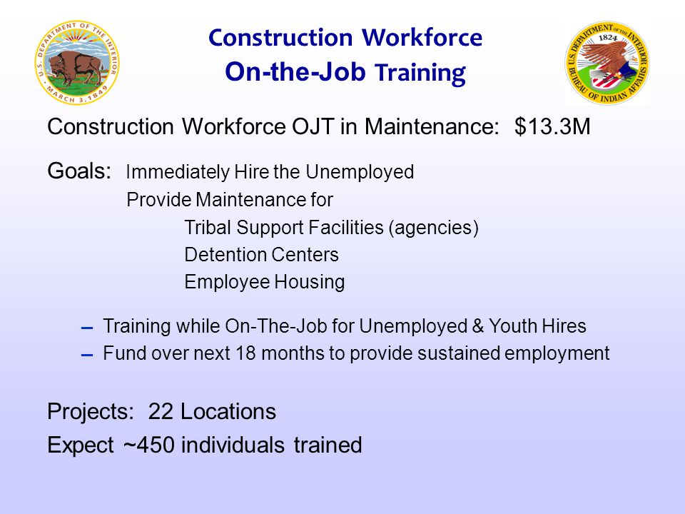 Construction Workforce OJT in Maintenance: $13.3M Goals: Immediately Hire the Unemployed Provide Maintenance for Tribal Support Facilities (agencies)