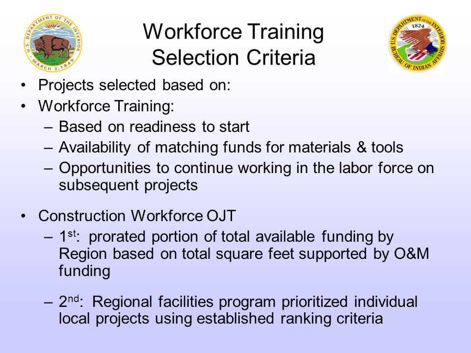 Workforce Training Selection Criteria Projects selected based on: Workforce Training: –Based on readiness to start –Availability of matching funds for materials & tools –Opportunities to continue working in the labor force on subsequent projects Construction Workforce OJT –1 st : prorated portion of total available funding by Region based on total square feet supported by O&M funding –2 nd : Regional facilities program prioritized individual local projects using established ranking criteria