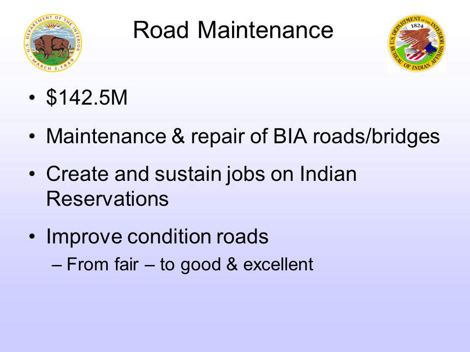 Road Maintenance $142.5M Maintenance & repair of BIA roads/bridges Create and sustain jobs on Indian Reservations Improve condition roads –From fair – to good & excellent