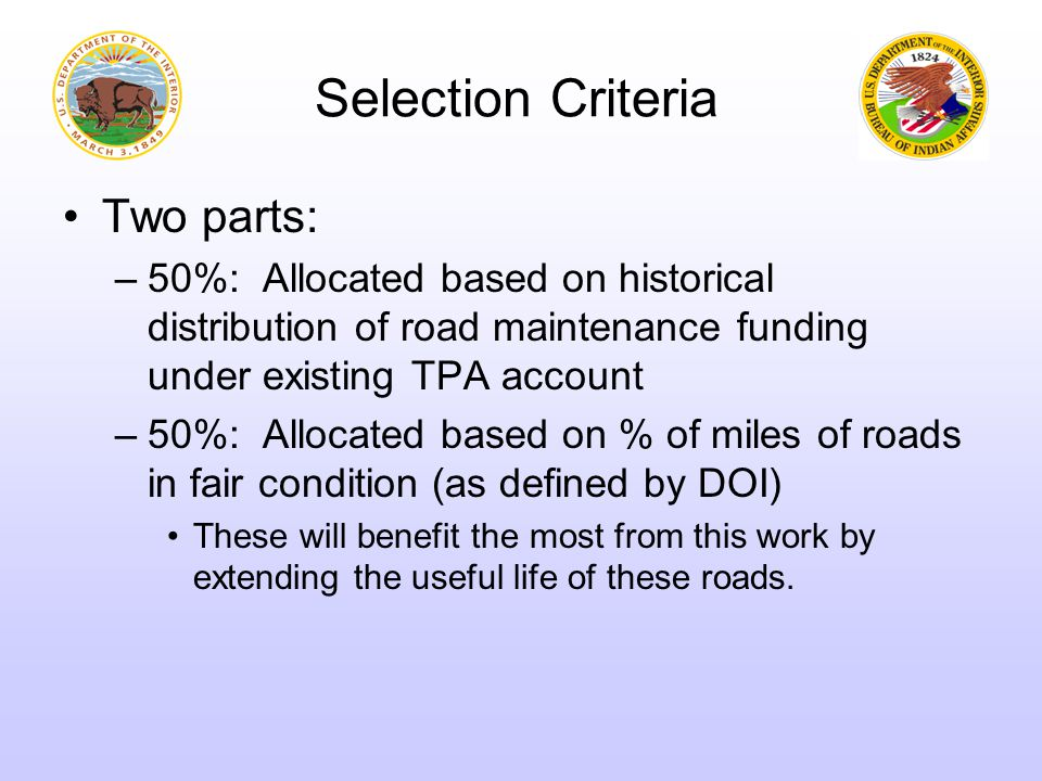 Selection Criteria Two parts: –50%: Allocated based on historical distribution of road maintenance funding under existing TPA account –50%: Allocated based on % of miles of roads in fair condition (as defined by DOI) These will benefit the most from this work by extending the useful life of these roads.