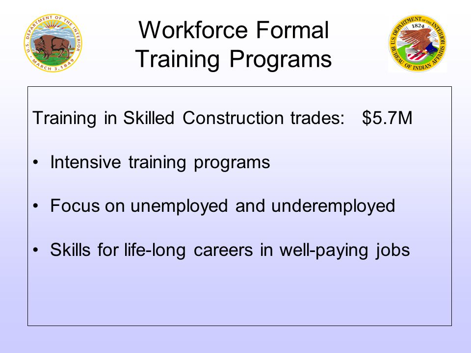 Workforce Formal Training Programs Training in Skilled Construction trades: $5.7M Intensive training programs Focus on unemployed and underemployed Sk