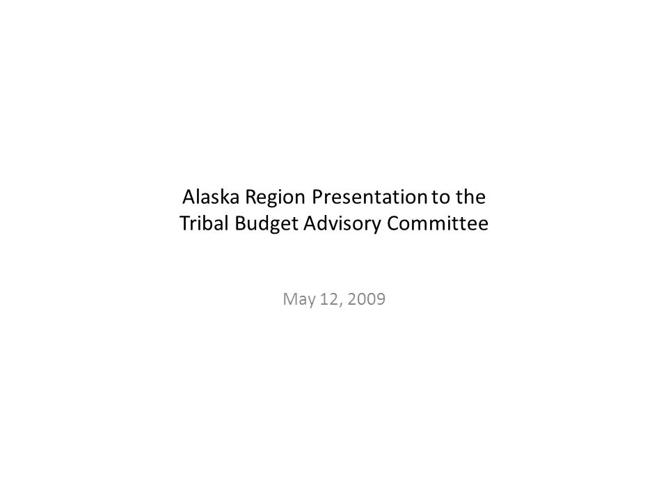 Alaska Region Presentation to the Tribal Budget Advisory Committee May 12, 2009