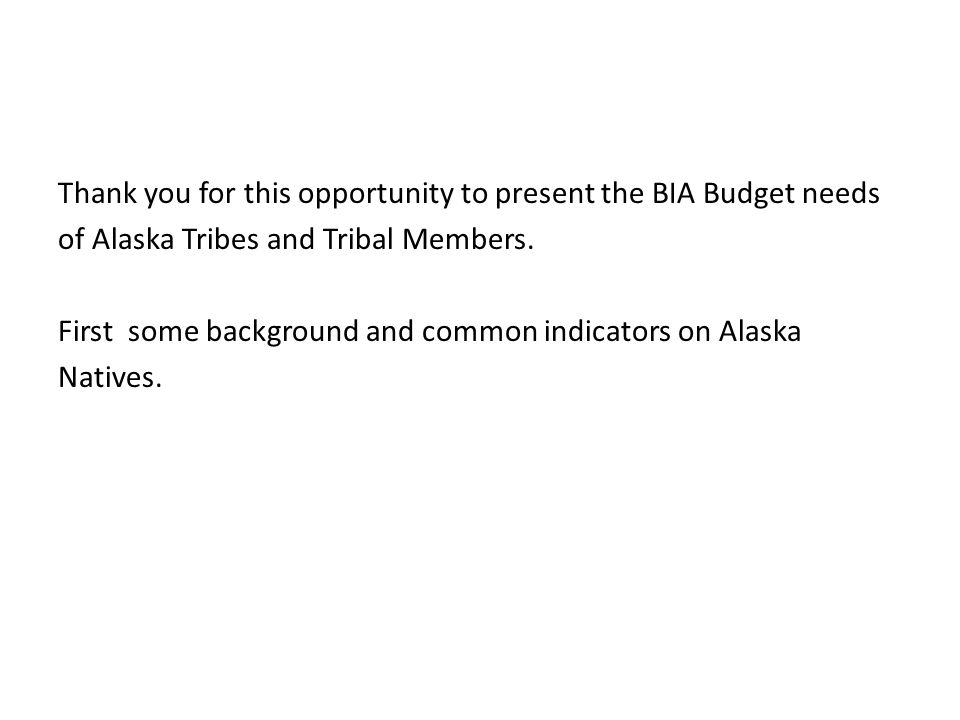 Thank you for this opportunity to present the BIA Budget needs of Alaska Tribes and Tribal Members.