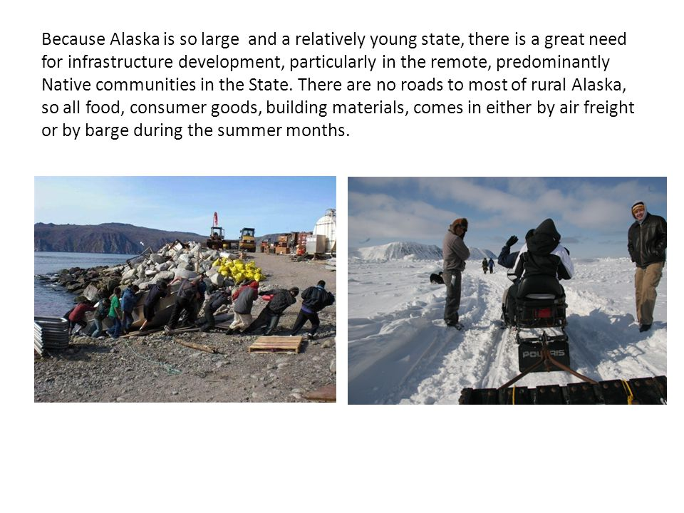 Because Alaska is so large and a relatively young state, there is a great need for infrastructure development, particularly in the remote, predominantly Native communities in the State.