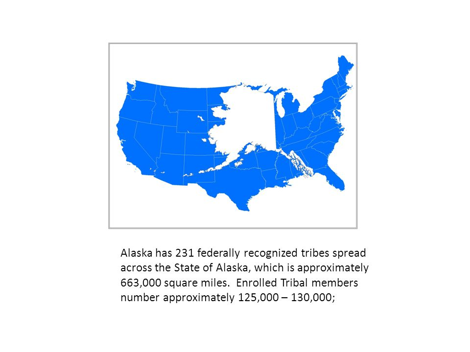 Alaska has 231 federally recognized tribes spread across the State of Alaska, which is approximately 663,000 square miles.