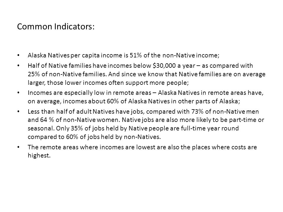 Common Indicators: Alaska Natives per capita income is 51% of the non-Native income; Half of Native families have incomes below $30,000 a year – as compared with 25% of non-Native families.