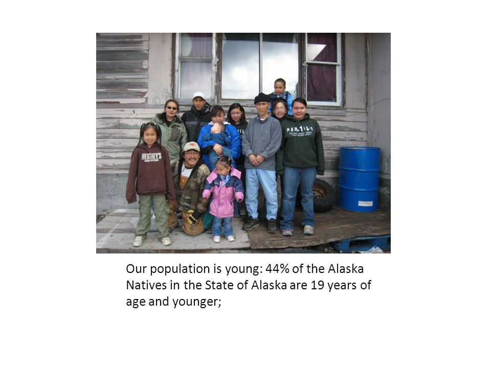 Our population is young: 44% of the Alaska Natives in the State of Alaska are 19 years of age and younger;