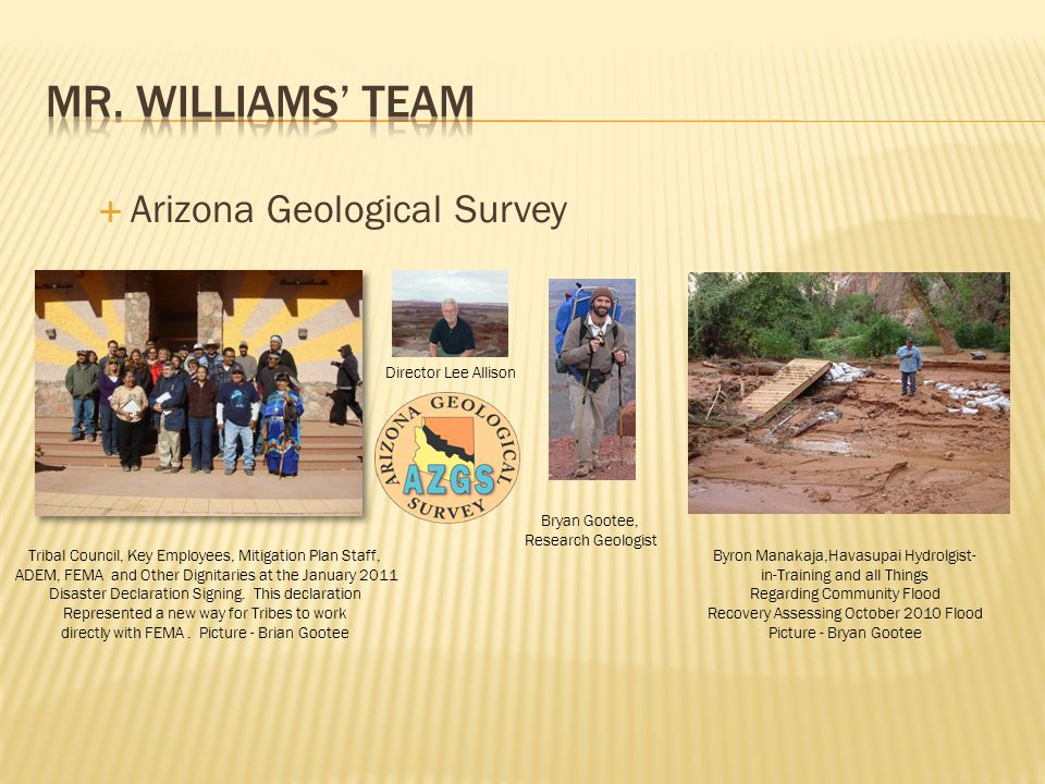  Arizona Geological Survey Director Lee Allison Bryan Gootee, Research Geologist Tribal Council, Key Employees, Mitigation Plan Staff, ADEM, FEMA and Other Dignitaries at the January 2011 Disaster Declaration Signing.