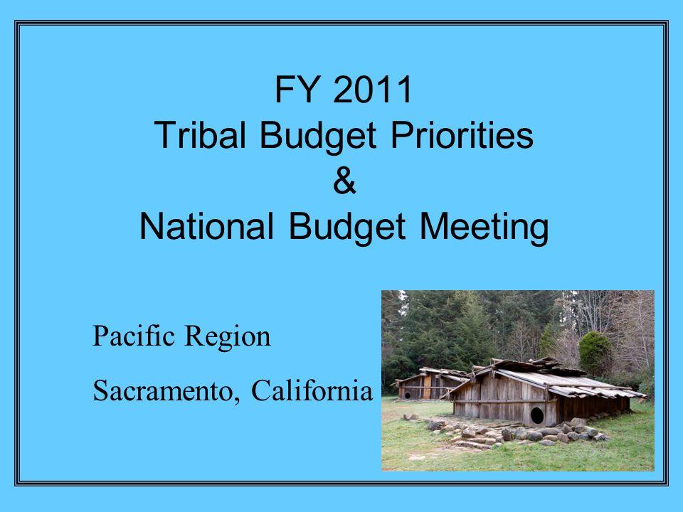 FY 2011 Tribal Budget Priorities & National Budget Meeting Pacific Region Sacramento, California