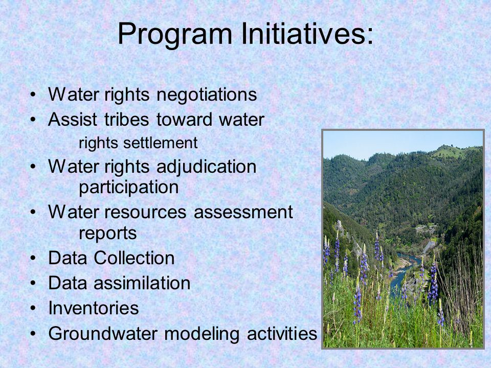 Program Initiatives: Water rights negotiations Assist tribes toward water rights settlement Water rights adjudication participation Water resources assessment reports Data Collection Data assimilation Inventories Groundwater modeling activities