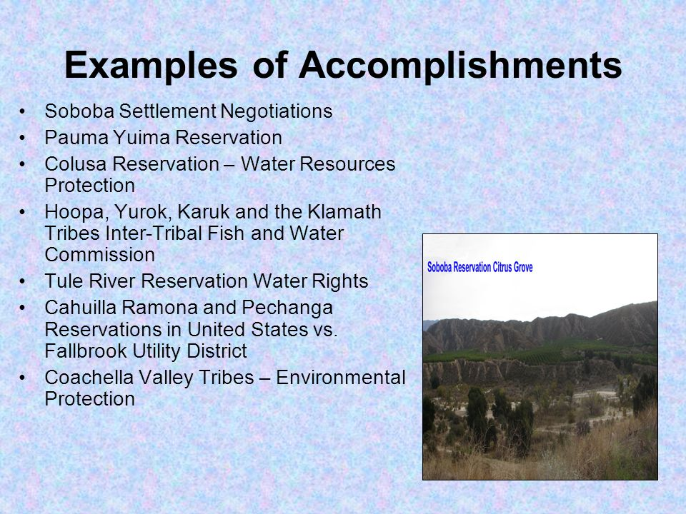 Examples of Accomplishments Soboba Settlement Negotiations Pauma Yuima Reservation Colusa Reservation – Water Resources Protection Hoopa, Yurok, Karuk and the Klamath Tribes Inter-Tribal Fish and Water Commission Tule River Reservation Water Rights Cahuilla Ramona and Pechanga Reservations in United States vs.