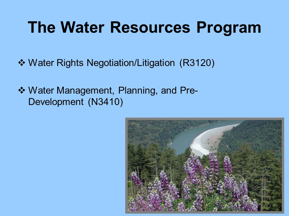 The Water Resources Program  Water Rights Negotiation/Litigation (R3120)  Water Management, Planning, and Pre- Development (N3410)