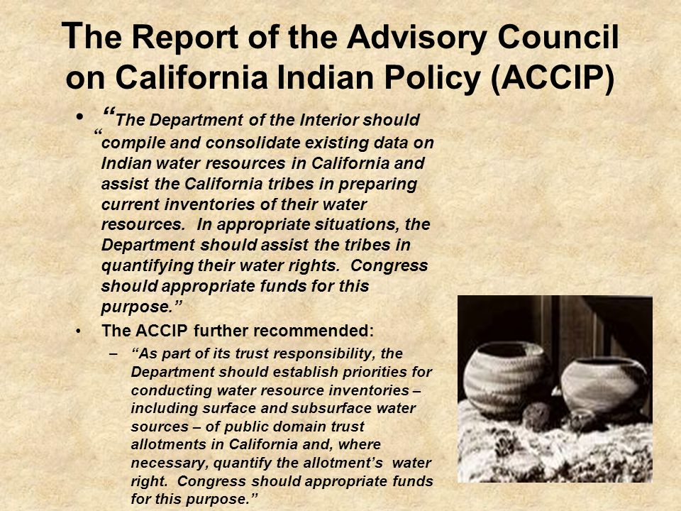 T he Report of the Advisory Council on California Indian Policy (ACCIP) The Department of the Interior should compile and consolidate existing data on Indian water resources in California and assist the California tribes in preparing current inventories of their water resources.