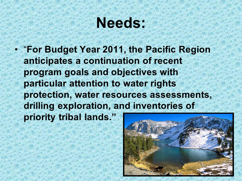 Needs: For Budget Year 2011, the Pacific Region anticipates a continuation of recent program goals and objectives with particular attention to water rights protection, water resources assessments, drilling exploration, and inventories of priority tribal lands. Mount Shasta