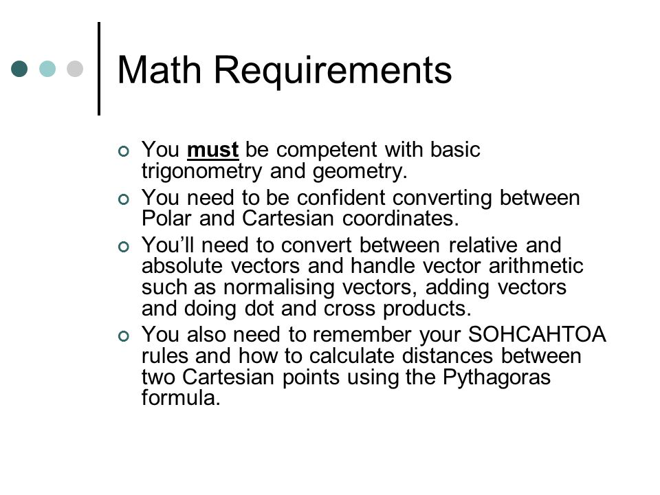 Math Requirements You must be competent with basic trigonometry and geometry.