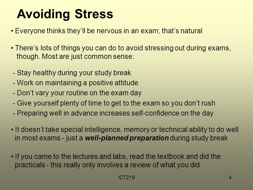 ICT2194 Avoiding Stress Everyone thinks they'll be nervous in an exam; that's natural There's lots of things you can do to avoid stressing out during