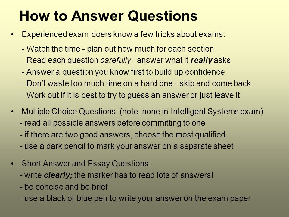 How to Answer Questions Experienced exam-doers know a few tricks about exams: - Watch the time - plan out how much for each section - Read each questi