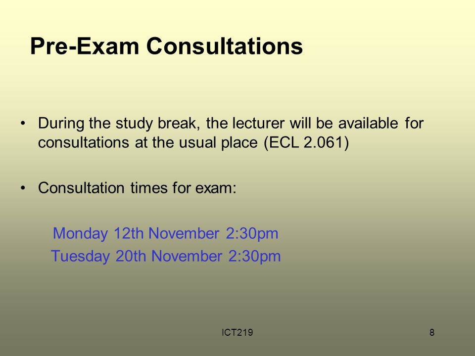 ICT2198 Pre-Exam Consultations During the study break, the lecturer will be available for consultations at the usual place (ECL 2.061) Consultation ti
