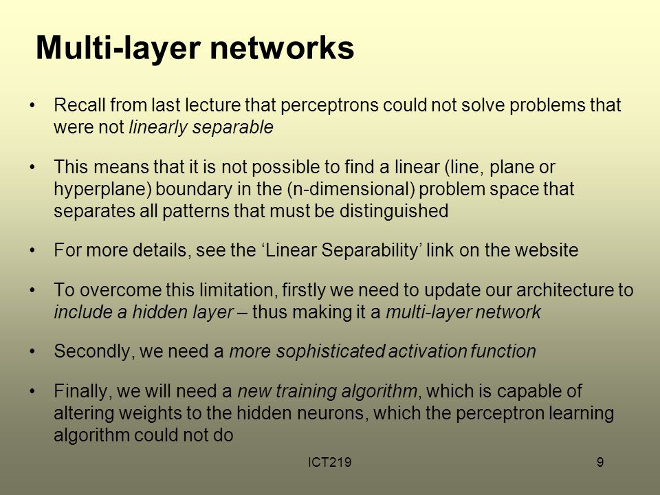 Hidden layer topology The function learned by the weights of a network layer can be visualised as a multidimensional decision surface – a stored 'shape' inside the network which is 'landed on' by a pattern and which returns the network's 'answer' We can add internal, hidden layers to our network to increase the potential complexity of the decision surface from a roughly uniform slope to an irregular terrain of hills and valleys Such a network could then approximate more interesting functions
