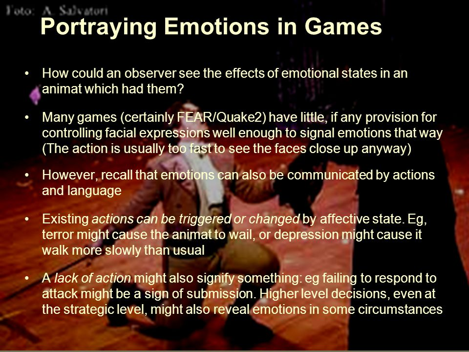 ICT21912 Portraying Emotions in Games How could an observer see the effects of emotional states in an animat which had them.