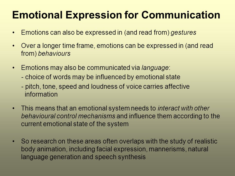 Emotional Expression for Communication Emotions can also be expressed in (and read from) gestures Over a longer time frame, emotions can be expressed in (and read from) behaviours Emotions may also be communicated via language: - choice of words may be influenced by emotional state - pitch, tone, speed and loudness of voice carries affective information This means that an emotional system needs to interact with other behavioural control mechanisms and influence them according to the current emotional state of the system So research on these areas often overlaps with the study of realistic body animation, including facial expression, mannerisms, natural language generation and speech synthesis