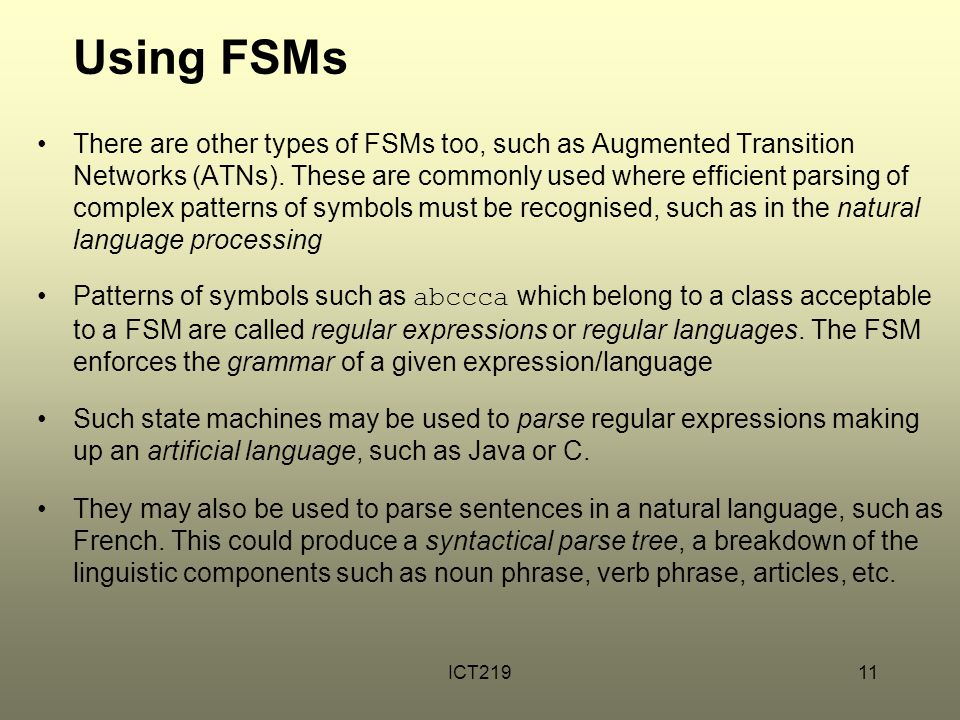 ICT21911 Using FSMs There are other types of FSMs too, such as Augmented Transition Networks (ATNs).