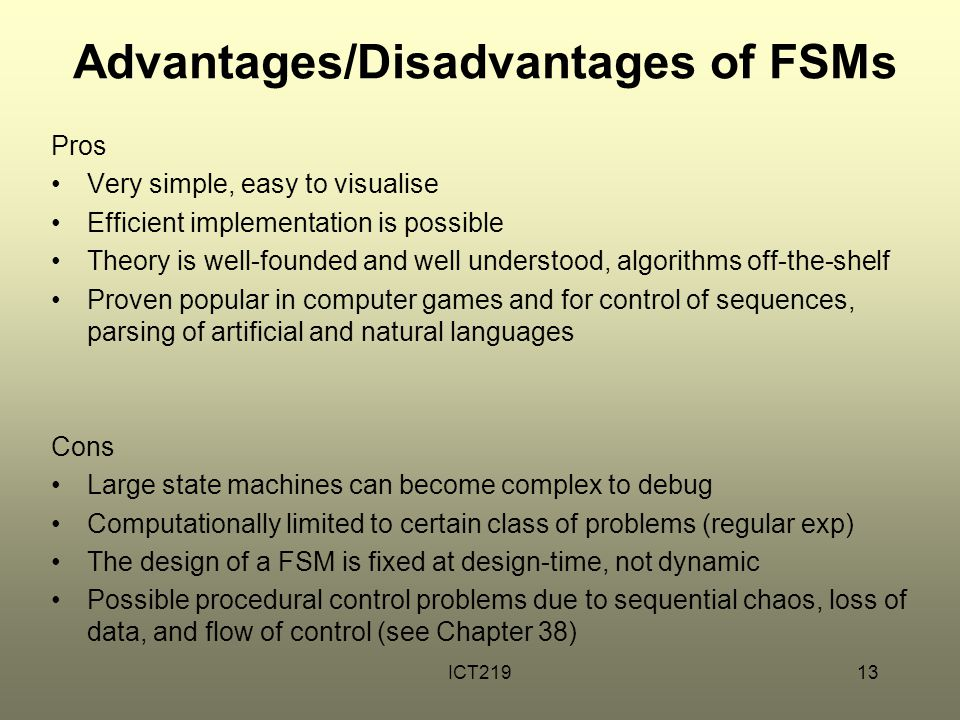 ICT21913 Advantages/Disadvantages of FSMs Pros Very simple, easy to visualise Efficient implementation is possible Theory is well-founded and well understood, algorithms off-the-shelf Proven popular in computer games and for control of sequences, parsing of artificial and natural languages Cons Large state machines can become complex to debug Computationally limited to certain class of problems (regular exp) The design of a FSM is fixed at design-time, not dynamic Possible procedural control problems due to sequential chaos, loss of data, and flow of control (see Chapter 38)
