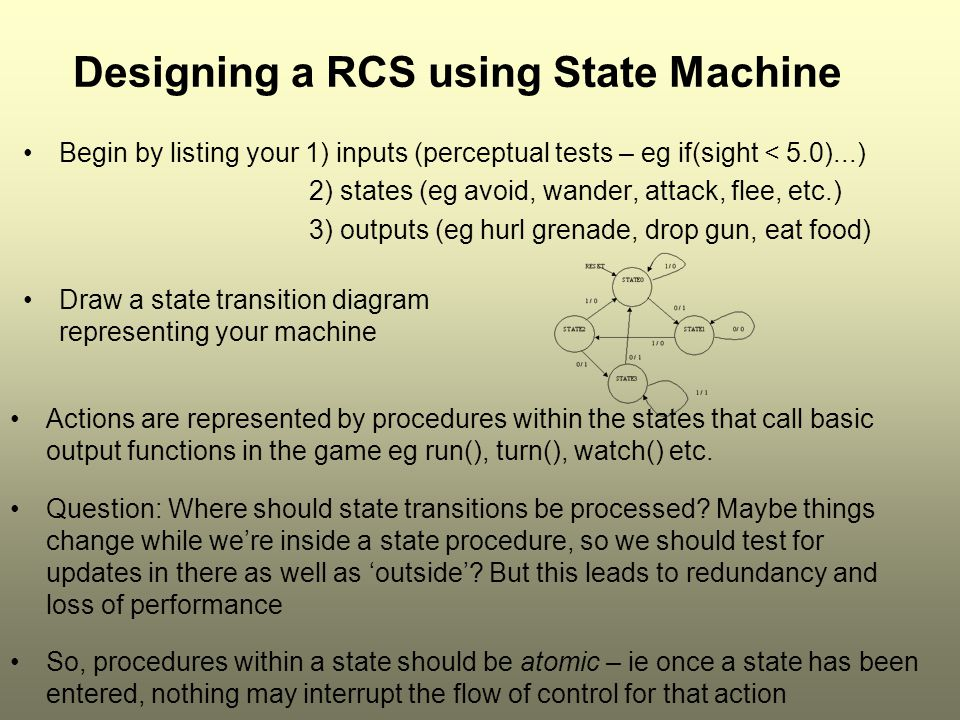 Designing a RCS using State Machine Begin by listing your 1) inputs (perceptual tests – eg if(sight < 5.0)...) 2) states (eg avoid, wander, attack, flee, etc.) 3) outputs (eg hurl grenade, drop gun, eat food) Draw a state transition diagram representing your machine Actions are represented by procedures within the states that call basic output functions in the game eg run(), turn(), watch() etc.