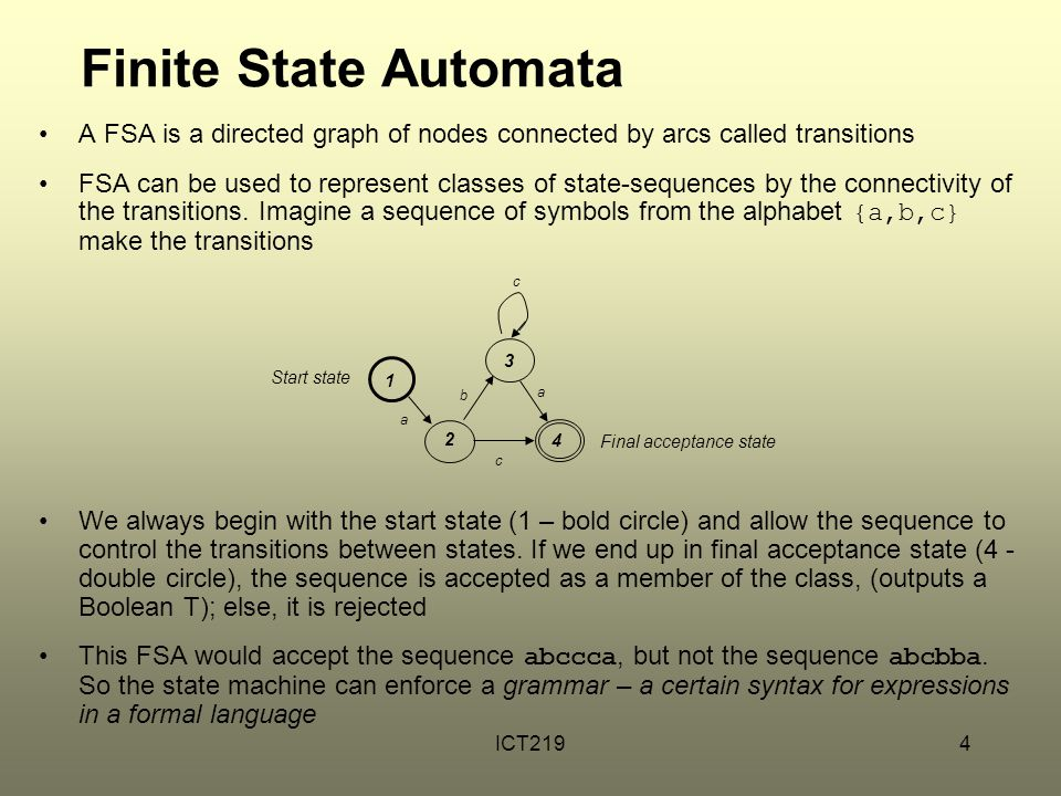 ICT2194 Finite State Automata A FSA is a directed graph of nodes connected by arcs called transitions FSA can be used to represent classes of state-sequences by the connectivity of the transitions.