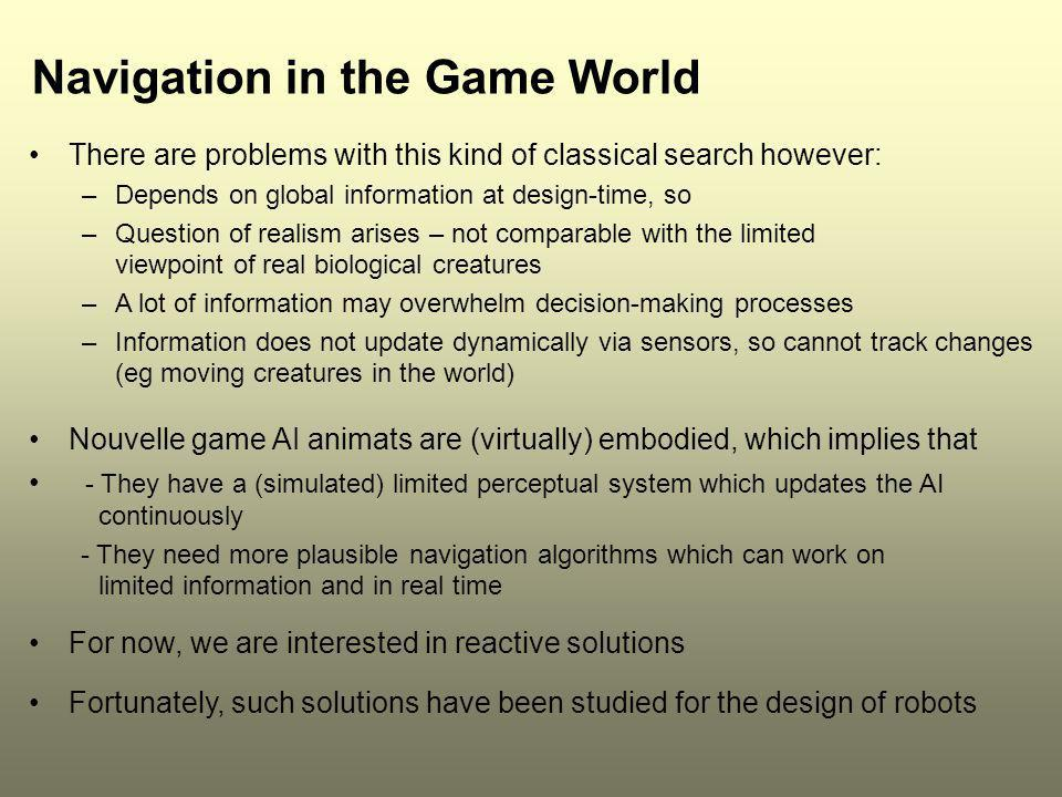 Navigation in the Game World There are problems with this kind of classical search however: –Depends on global information at design-time, so –Questio