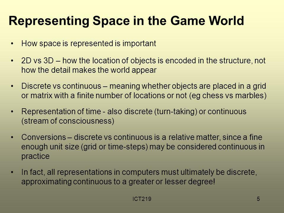 ICT2195 Representing Space in the Game World How space is represented is important 2D vs 3D – how the location of objects is encoded in the structure,