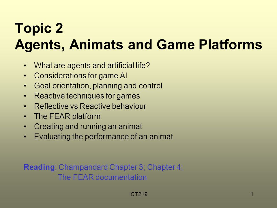 ICT2191 Topic 2 Agents, Animats and Game Platforms What are agents and artificial life? Considerations for game AI Goal orientation, planning and cont