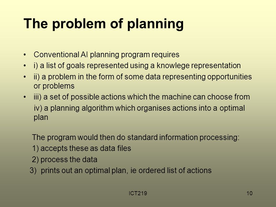 ICT21910 The problem of planning Conventional AI planning program requires i) a list of goals represented using a knowlege representation ii) a proble
