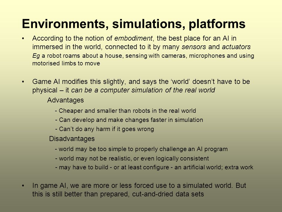 Environments, simulations, platforms According to the notion of embodiment, the best place for an AI in immersed in the world, connected to it by many sensors and actuators Eg a robot roams about a house, sensing with cameras, microphones and using motorised limbs to move Game AI modifies this slightly, and says the 'world' doesn't have to be physical – it can be a computer simulation of the real world Advantages - Cheaper and smaller than robots in the real world - Can develop and make changes faster in simulation - Can't do any harm if it goes wrong Disadvantages - world may be too simple to properly challenge an AI program - world may not be realistic, or even logically consistent - may have to build - or at least configure - an artificial world; extra work In game AI, we are more or less forced use to a simulated world.