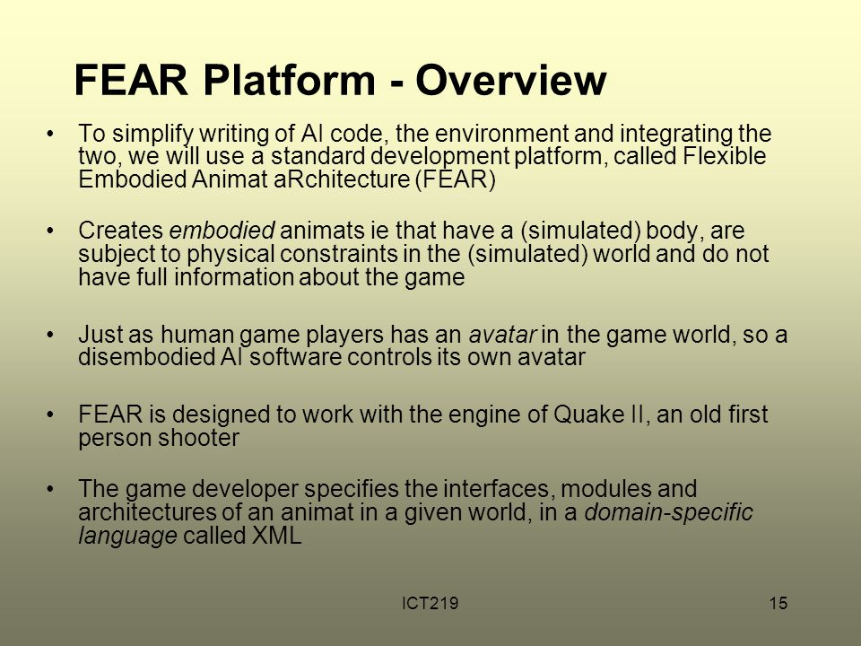 ICT21915 FEAR Platform - Overview To simplify writing of AI code, the environment and integrating the two, we will use a standard development platform, called Flexible Embodied Animat aRchitecture (FEAR) Creates embodied animats ie that have a (simulated) body, are subject to physical constraints in the (simulated) world and do not have full information about the game Just as human game players has an avatar in the game world, so a disembodied AI software controls its own avatar FEAR is designed to work with the engine of Quake II, an old first person shooter The game developer specifies the interfaces, modules and architectures of an animat in a given world, in a domain-specific language called XML